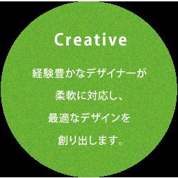Creative 豊富な実績を持つデザイナーが様々な問題に柔軟に対応し、最適なデザインを創り出します。